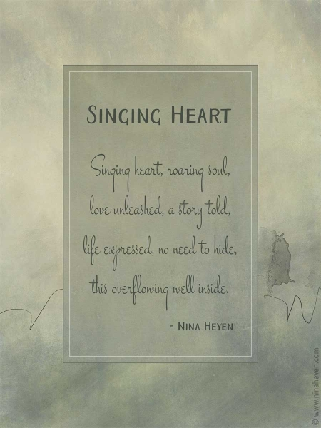 Singing heart, roaring soul, love unleashed, a story told, life expressed, no need to hide this overflowing well inside.