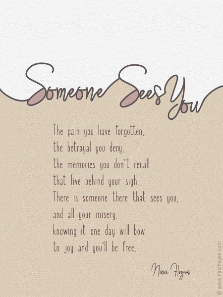 Someone Sees You | Inspirational poem by Nina Heyen | The pain you have forgotten, the betrayal you deny, the memories you don't recall that live behind your sigh. There is somebody that sees you, and all your misery. Knowing it one day will bow to joy and you'll be free.