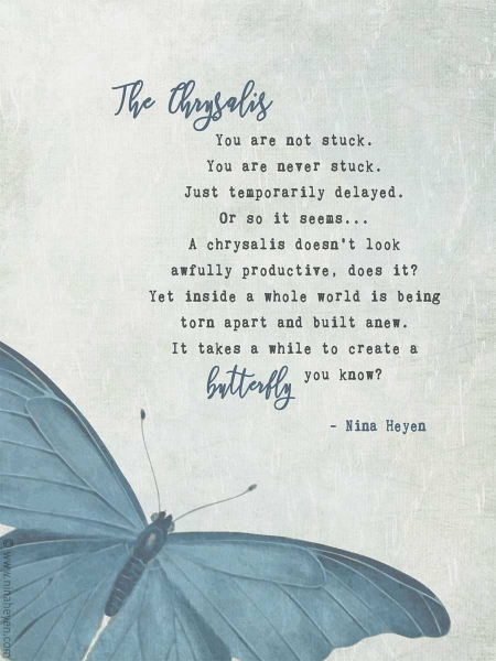 You are not stuck. You are never stuck. Just temporarily delayed. Or so it seems. A chrysalis doesn't look awfully productive, does it? Yet inside a whole world is being torn apart and built anew. It takes a while to create a butterfly, you know?
